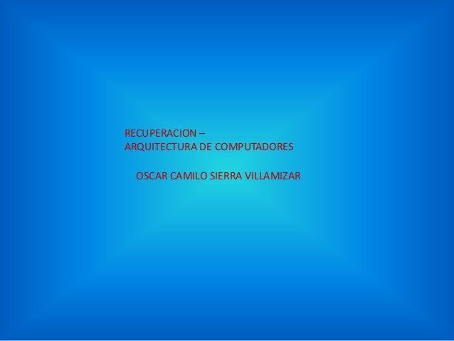 OSCAR CAMILO SIERRA VILLAMIZAR RECUPERACION – ARQUITECTURA DE COMPUTADORES