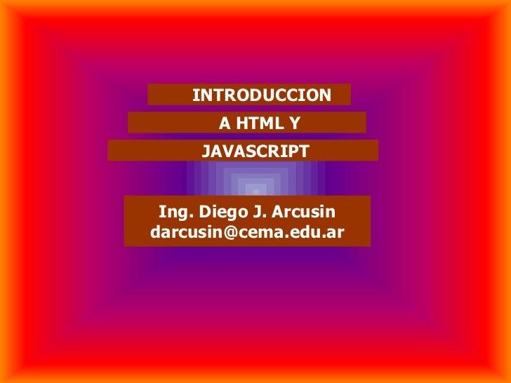INTRODUCCION       A HTML Y     JAVASCRIPT Ing. Diego J. Arcusindarcusin@cema.edu.ar