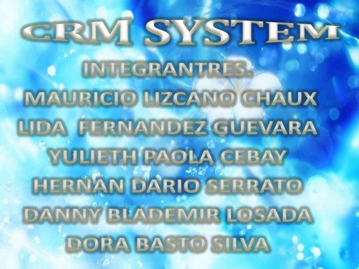 CRM SYSTEM<br />INTEGRANTRES.<br /> MAURICIO LIZCANO CHAUX<br />LIDA  FERNANDEZ GUEVARA<br />YULIETH PAOLA CEBAY<br />HERN...