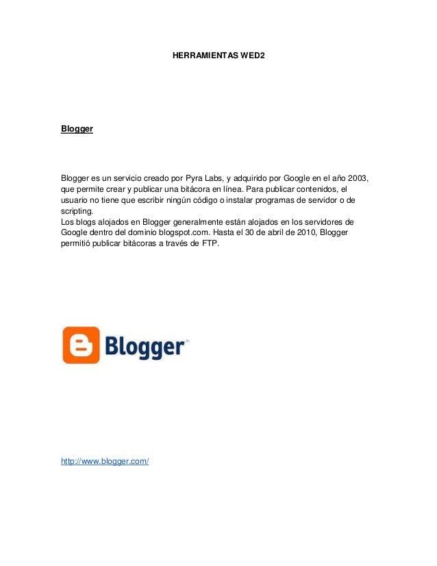HERRAMIENTAS WED2BloggerBlogger es un servicio creado por Pyra Labs, y adquirido por Google en el año 2003,que permite cre...