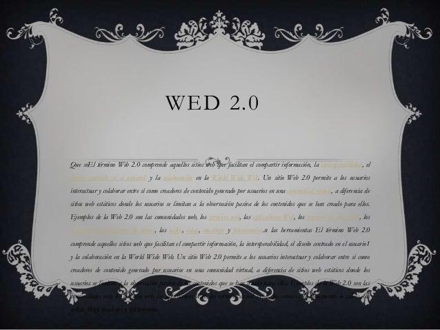 WED 2.0Que soEl término Web 2.0 comprende aquellos sitios web que facilitan el compartir información, la interoperabilidad...