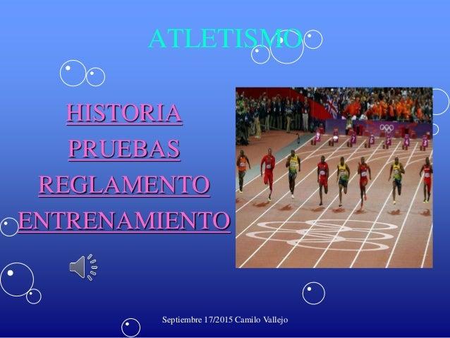 ATLETISMO HISTORIA PRUEBAS REGLAMENTO ENTRENAMIENTO Septiembre 17/2015 Camilo Vallejo