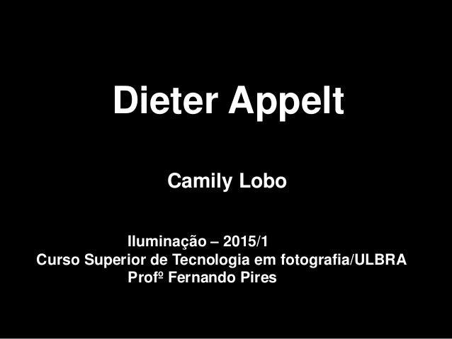 Dieter Appelt Camily Lobo Iluminação – 2015/1 Curso Superior de Tecnologia em fotografia/ULBRA Profº Fernando Pires