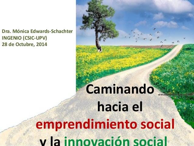 Caminando hacia el emprendimiento social Dra. Mónica Edwards-Schachter INGENIO (CSIC-UPV) 28 de Octubre, 2014