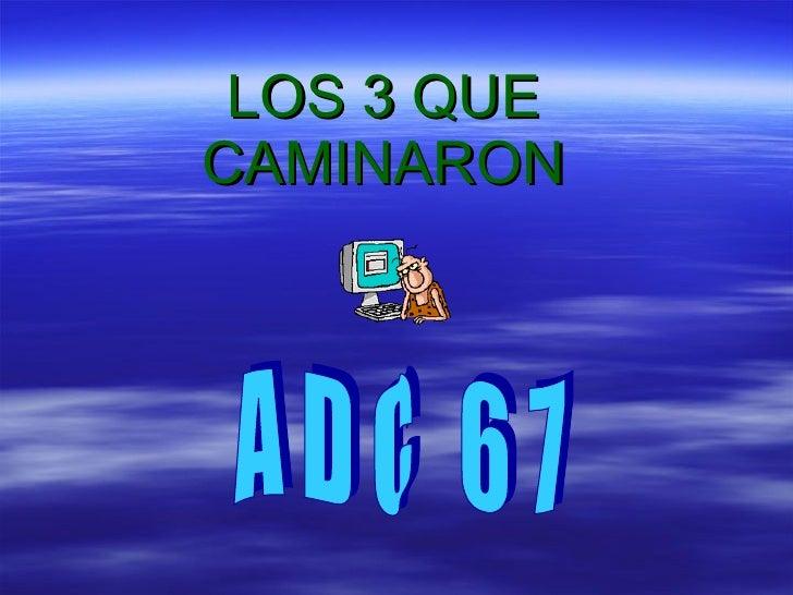 LOS 3 QUE CAMINARON A  D  C  6  7