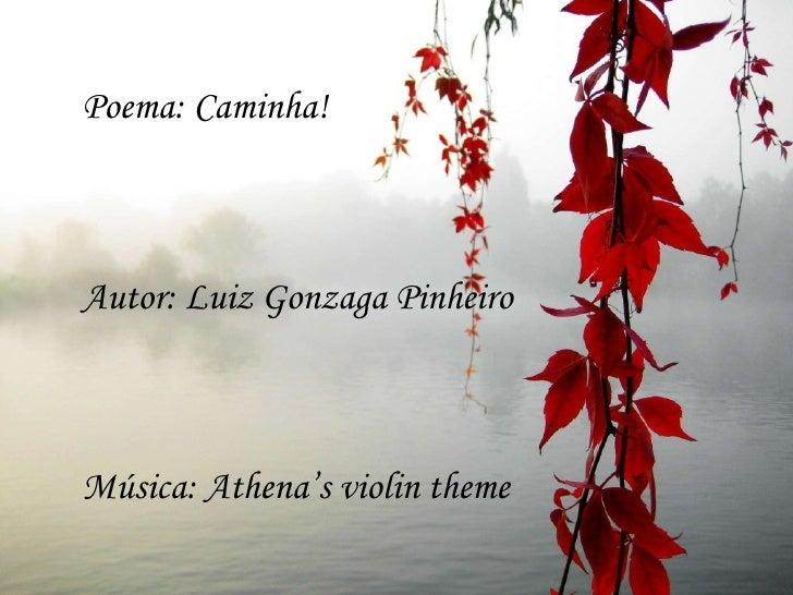Poema: Caminha!Autor: Luiz Gonzaga PinheiroMúsica: Athena's violin theme