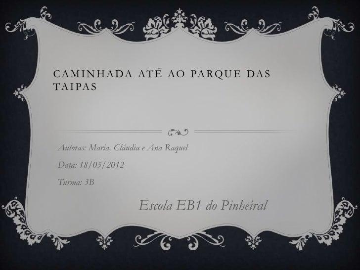 C A M I N H A DA A T É AO PA R Q U E DA ST A I PA SAutoras: Maria, Cláudia e Ana RaquelData: 18/05/2012Turma: 3B          ...