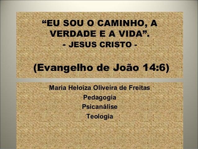 """""""EU SOU O CAMINHO, A VERDADE E A VIDA"""". - JESUS CRISTO - (Evangelho de João 14:6) Maria Heloiza Oliveira de Freitas Pedago..."""