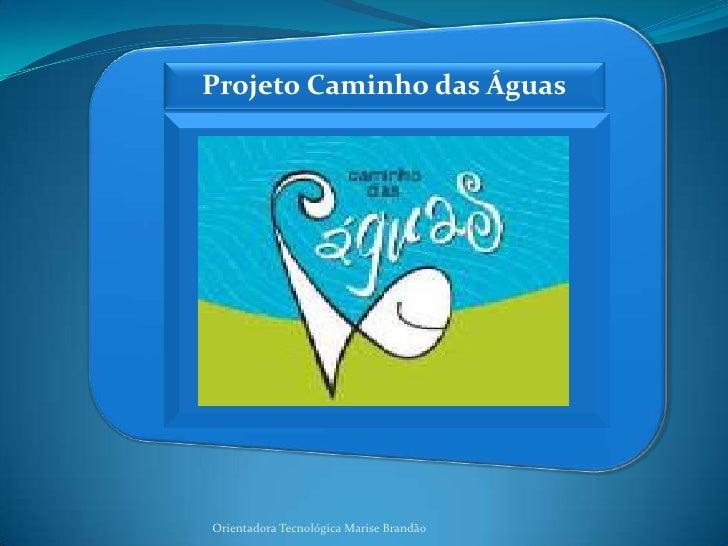 Projeto Caminho das Águas<br />Orientadora Tecnológica Marise Brandão<br />
