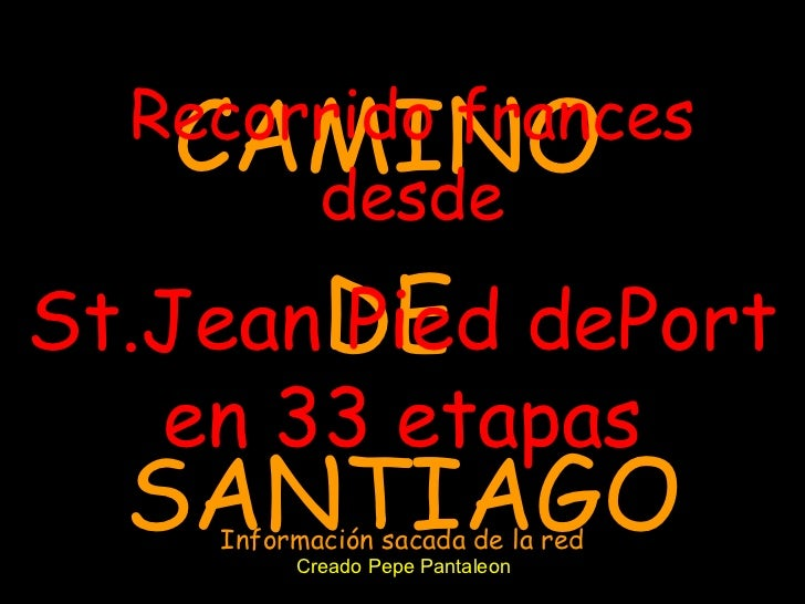 CAMINO  DE  SANTIAGO Recorrido frances desde St.Jean Pied dePort en 33 etapas Creado Pepe Pantaleon Información sacada de ...
