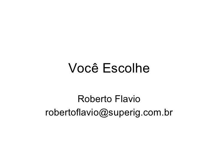 Você Escolhe Roberto Flavio [email_address]
