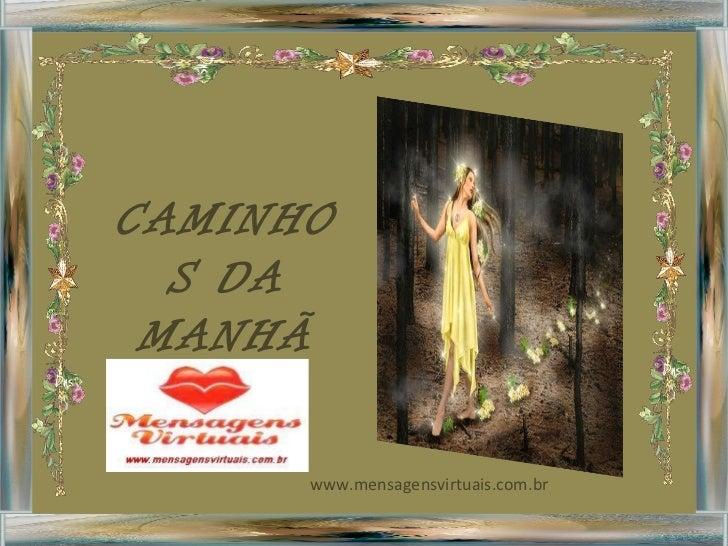 CAMINHOS DA MANHÃ <ul><ul><li>www.mensagensvirtuais.com.br </li></ul></ul>