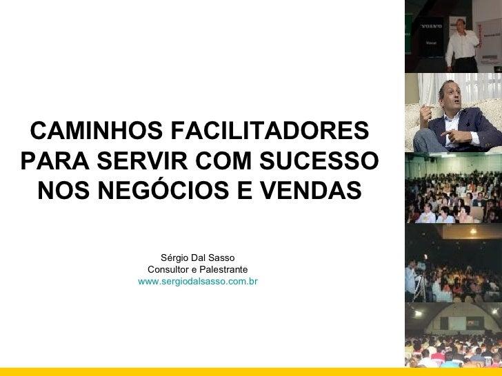 CAMINHOS FACILITADORES PARA SERVIR COM SUCESSO NOS NEGÓCIOS E VENDAS Sérgio Dal Sasso Consultor e Palestrante www.sergioda...