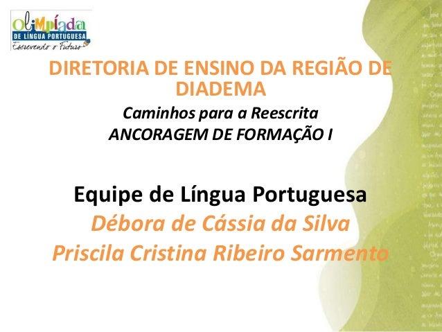 DIRETORIA DE ENSINO DA REGIÃO DE DIADEMA Caminhos para a Reescrita ANCORAGEM DE FORMAÇÃO I  Equipe de Língua Portuguesa Dé...