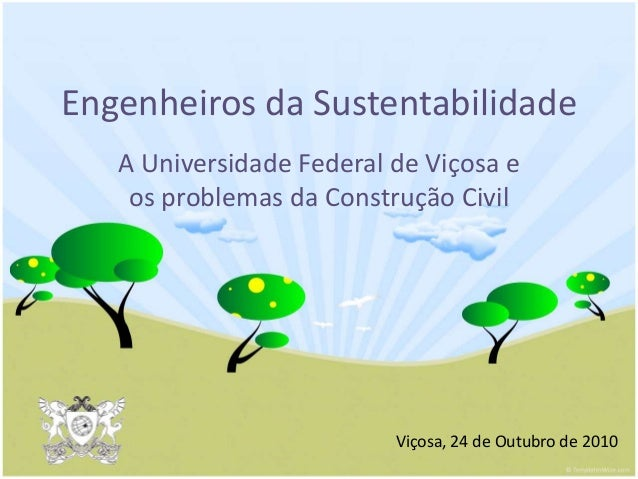 Engenheiros da Sustentabilidade A Universidade Federal de Viçosa e os problemas da Construção Civil Viçosa, 24 de Outubro ...