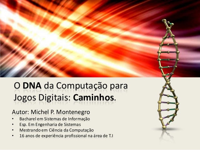 O DNA da Computação paraJogos Digitais: Caminhos.Autor: Michel P. Montenegro• Bacharel em Sistemas de Informação• Esp. Em ...