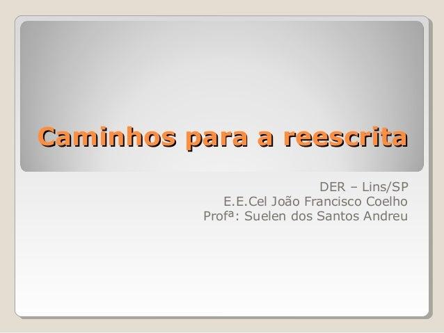 Caminhos para a reescrita DER – Lins/SP E.E.Cel João Francisco Coelho Profª: Suelen dos Santos Andreu