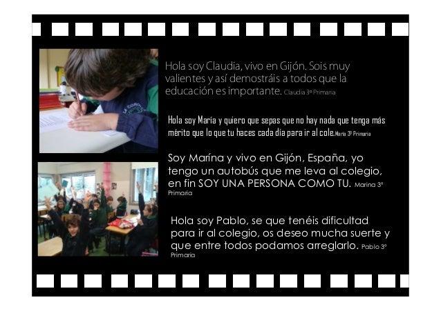 Hola soy Claudia, vivo en Gijón. Sois muy valientes y así demostráis a todos que la educación es importante. Claudia 3º Pr...
