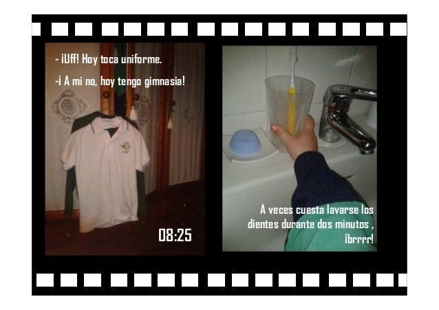 08:25 - ¡Uff! Hoy toca uniforme. -¡ A mi no, hoy tengo gimnasia! A veces cuesta lavarse los dientes durante dos minutos , ...