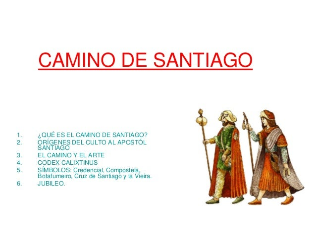 CAMINO DE SANTIAGO 1. ¿QUÉ ES EL CAMINO DE SANTIAGO? 2. ORÍGENES DEL CULTO AL APOSTÓL SANTIAGO 3. EL CAMINO Y EL ARTE 4. C...