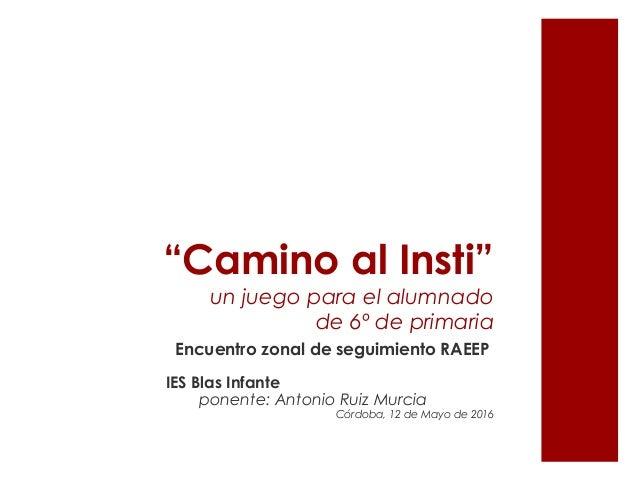 """""""Camino al Insti"""" un juego para el alumnado de 6º de primaria Encuentro zonal de seguimiento RAEEP IES Blas Infante ponent..."""