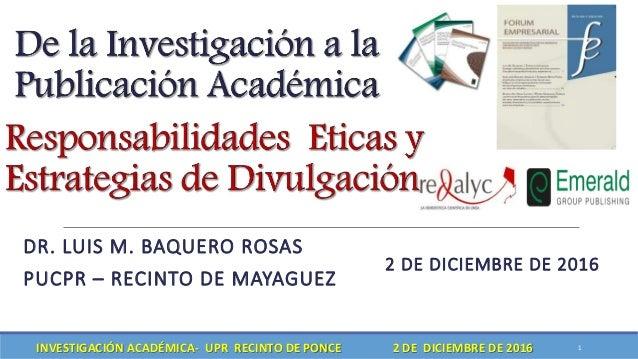 DR. LUIS M. BAQUERO ROSAS PUCPR – RECINTO DE MAYAGUEZ 2 DE DICIEMBRE DE 2016 1INVESTIGACIÓN ACADÉMICA- UPR RECINTO DE PONC...