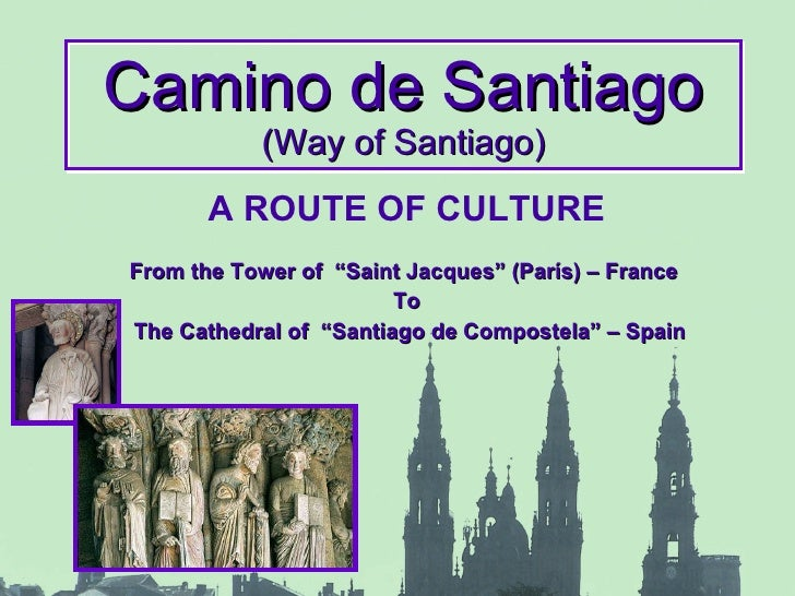 "Camino de Santiago (Way of Santiago) A ROUTE OF CULTURE From the Tower of  ""Saint Jacques"" (París) – France  To The Cathed..."