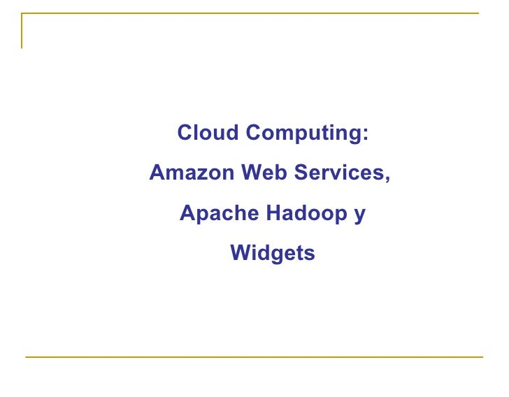 Cloud Computing: Amazon Web Services,   Apache Hadoop y       Widgets
