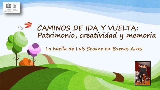 CAMINOS DE IDA Y VUELTA: Patrimonio, creatividad y memoria La huella de Luís Seoane en Buenos Aires