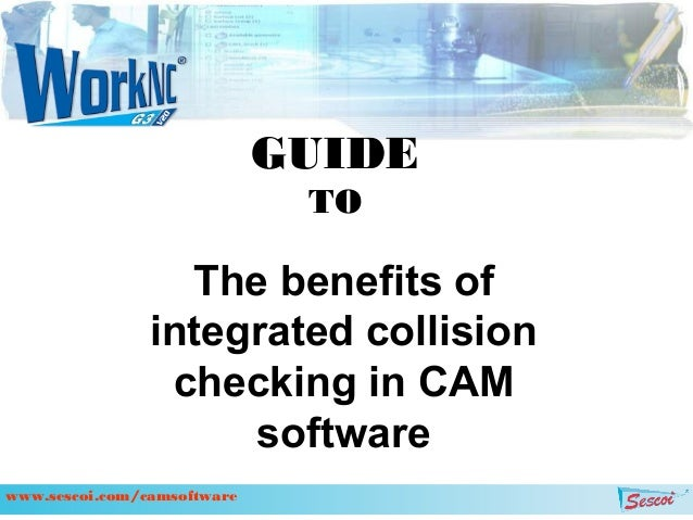 The benefits of integrated collision checking in CAM software GUIDE TO www.sescoi.com/camsoftware