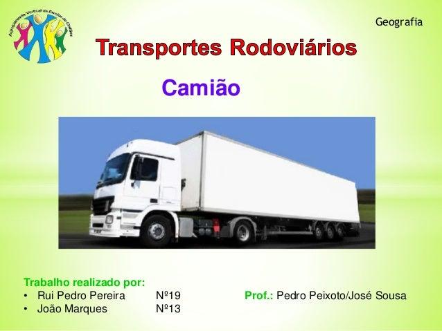 Camião  Geografia  Trabalho realizado por:  • Rui Pedro Pereira Nº19 Prof.: Pedro Peixoto/José Sousa  • João Marques Nº13