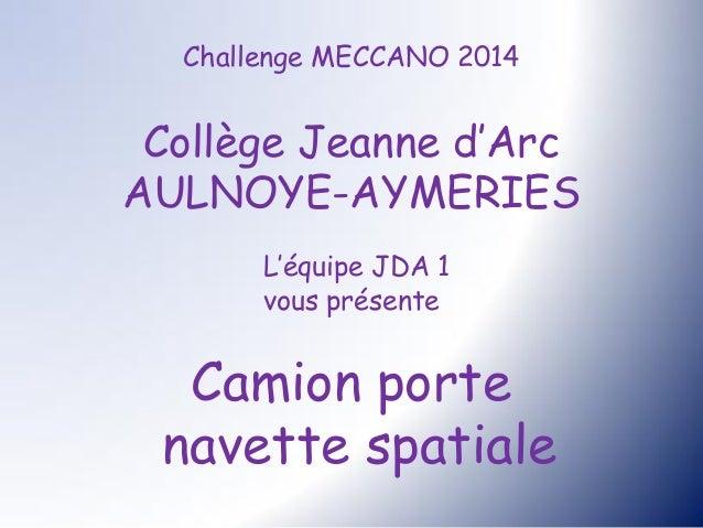 Challenge MECCANO 2014 Collège Jeanne d'Arc AULNOYE-AYMERIES L'équipe JDA 1 vous présente Camion porte navette spatiale