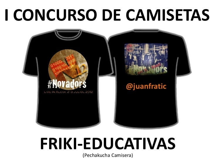I CONCURSO DE CAMISETAS                         @juanfratic   FRIKI-EDUCATIVAS        (Pechakucha Camisera)