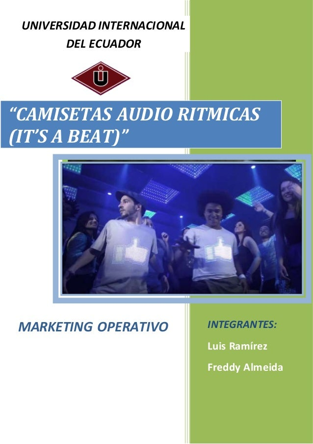 "1 ""CAMISETAS AUDIO RITMICAS (IT'S A BEAT)"" UNIVERSIDAD INTERNACIONAL DEL ECUADOR MARKETING OPERATIVO INTEGRANTES: Luis Ram..."