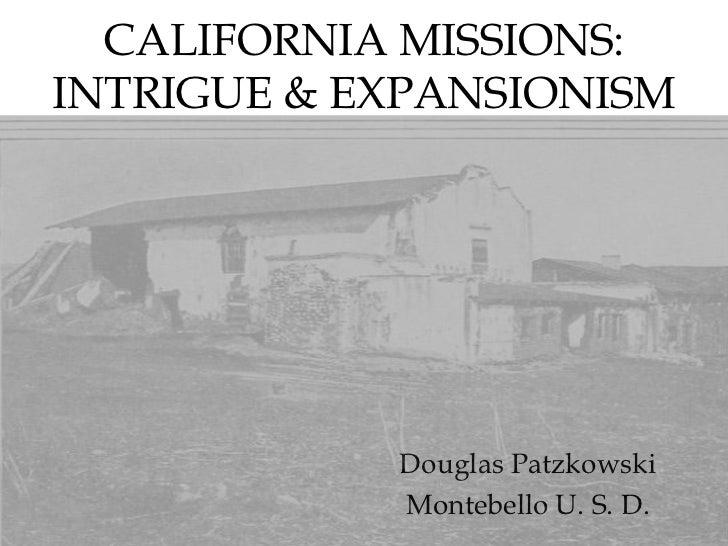 CALIFORNIA MISSIONS: INTRIGUE & EXPANSIONISM<br />Douglas Patzkowski<br />Montebello U. S. D.<br />