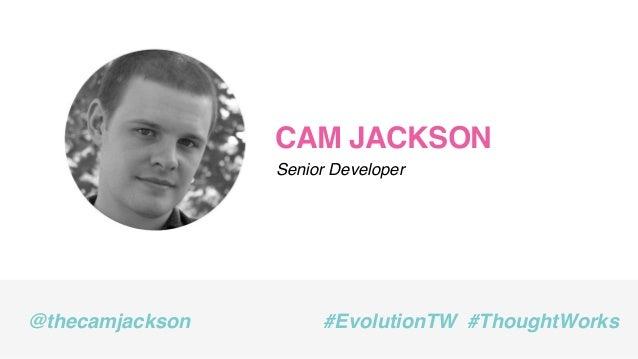 CAM JACKSON Senior Developer @thecamjackson #EvolutionTW #ThoughtWorks