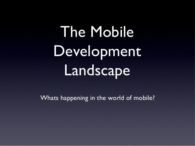 The Mobile    Development     LandscapeWhats happening in the world of mobile?