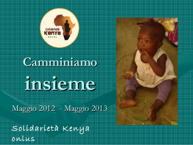 CamminiamoCamminiamoinsiemeinsiemeMaggio 2012 - Maggio 2013Maggio 2012 - Maggio 2013Solidarietà Kenyaonlus