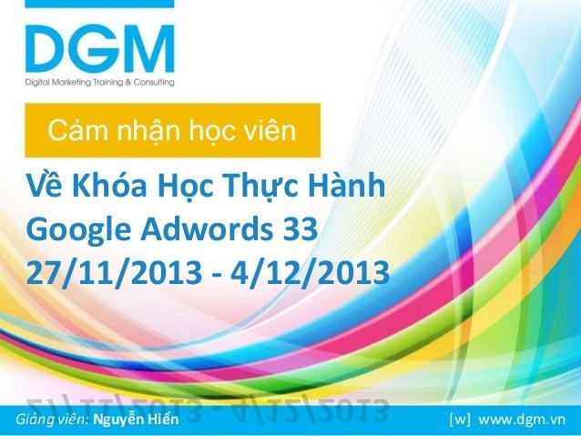 Cảm nhận học viên  Về Khóa Học Thực Hành  Google Adwords 33  27/11/2013 - 4/12/2013  Giảng viên: Nguyễn Hiển [w] www.dgm.v...