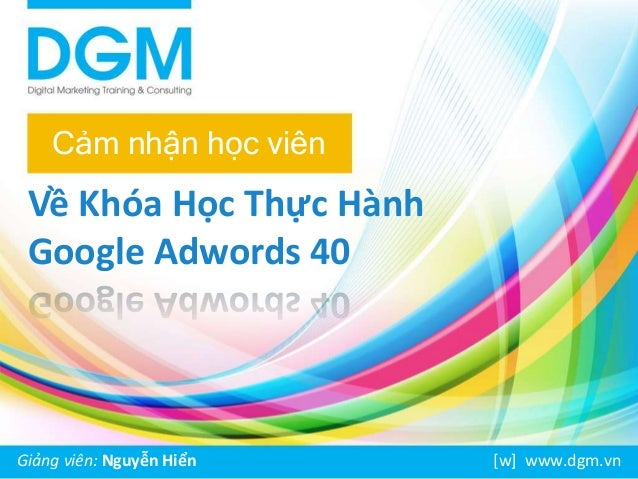 Cảm nhận học viên  Về Khóa Học Thực Hành  Google Adwords 40  Giảng viên: Nguyễn Hiển [w] www.dgm.vn