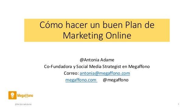 Cómo hacer un buen Plan de Marketing Online @Antonia Adame Co-Fundadora y Social Media Strategist en Megaffono Correo: ant...
