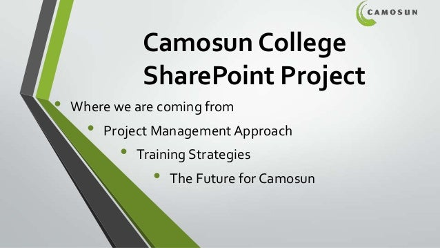 Camosun College SharePoint Project • Where we are coming from • Project ManagementApproach • Training Strategies • The Fut...