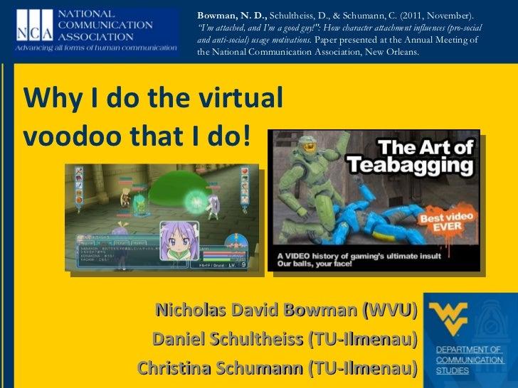Nicholas David Bowman (WVU) Daniel Schultheiss (TU-Ilmenau) Christina Schumann (TU-Ilmenau) Why I do the virtual voodoo th...
