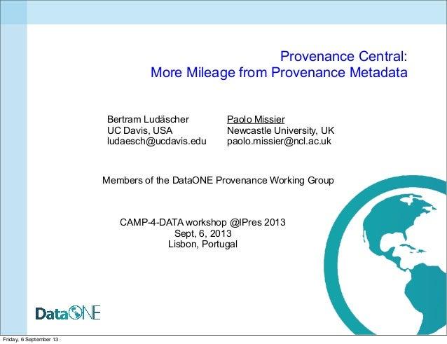 Provenance Central: More Mileage from Provenance Metadata Bertram Ludäscher UC Davis, USA ludaesch@ucdavis.edu Paolo Missi...