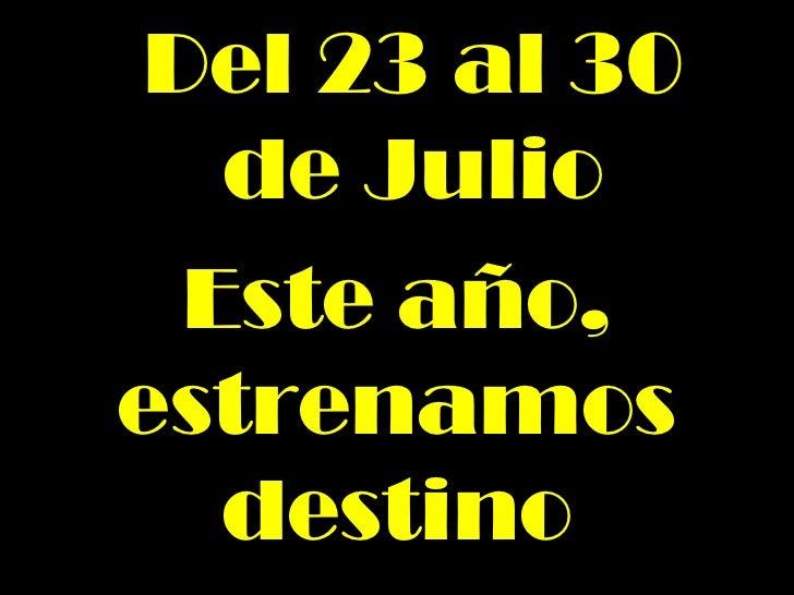 Del 23 al 30 de Julio Este año, estrenamos destino