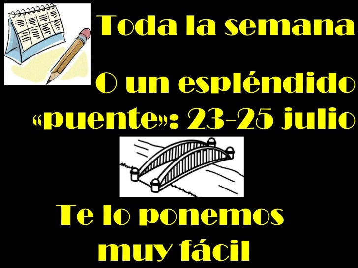 Toda la semana O un espléndido «puente»: 23-25 julio Te lo ponemos  muy fácil