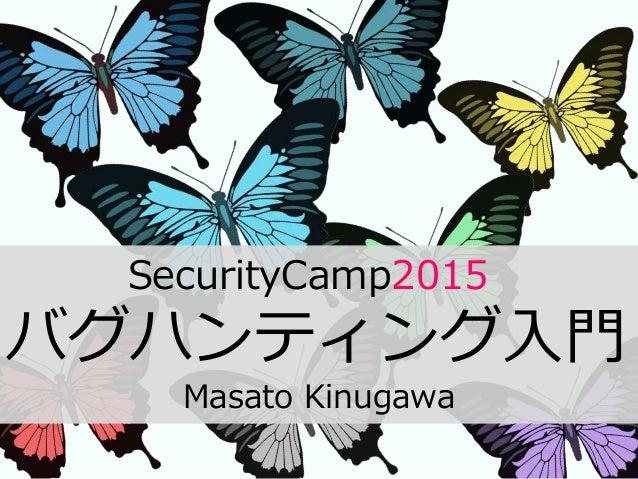 SecurityCamp2015 バグハンティング入門 Masato Kinugawa