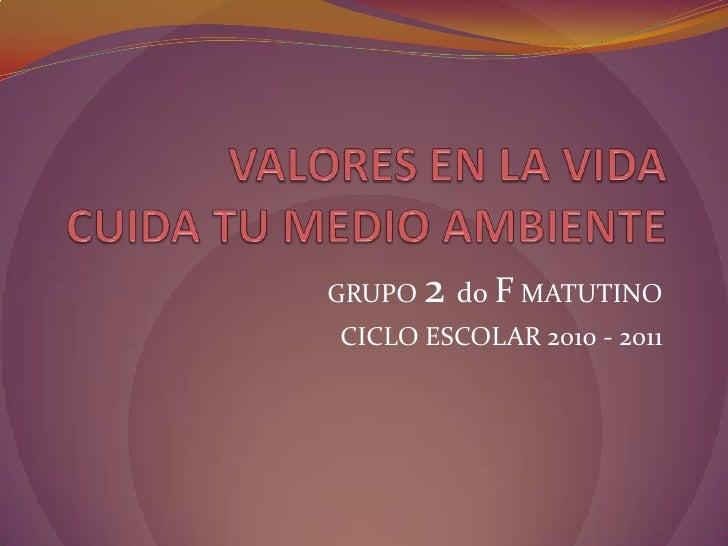 VALORES EN LA VIDACUIDA TU MEDIO AMBIENTE<br />GRUPO 2 doF MATUTINO<br />CICLO ESCOLAR 2010 - 2011<br />