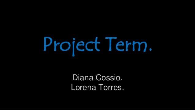 Diana Cossio. Lorena Torres. Project Term.