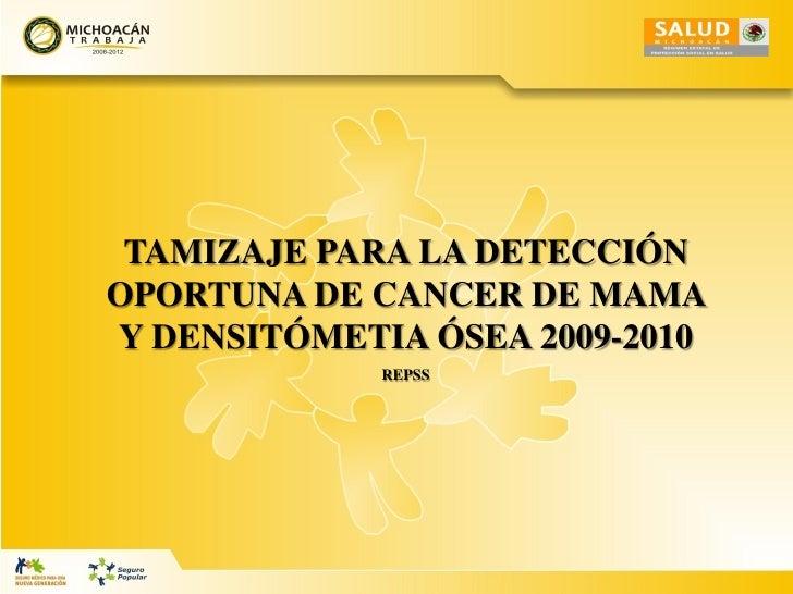 TAMIZAJE PARA LA DETECCIÓN OPORTUNA DE CANCER DE MAMA Y DENSITÓMETIA ÓSEA 2009-2010              REPSS